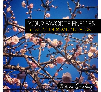Your Favorite Enemies - Between Illness And Migration: Tokyo Sessions (2016)